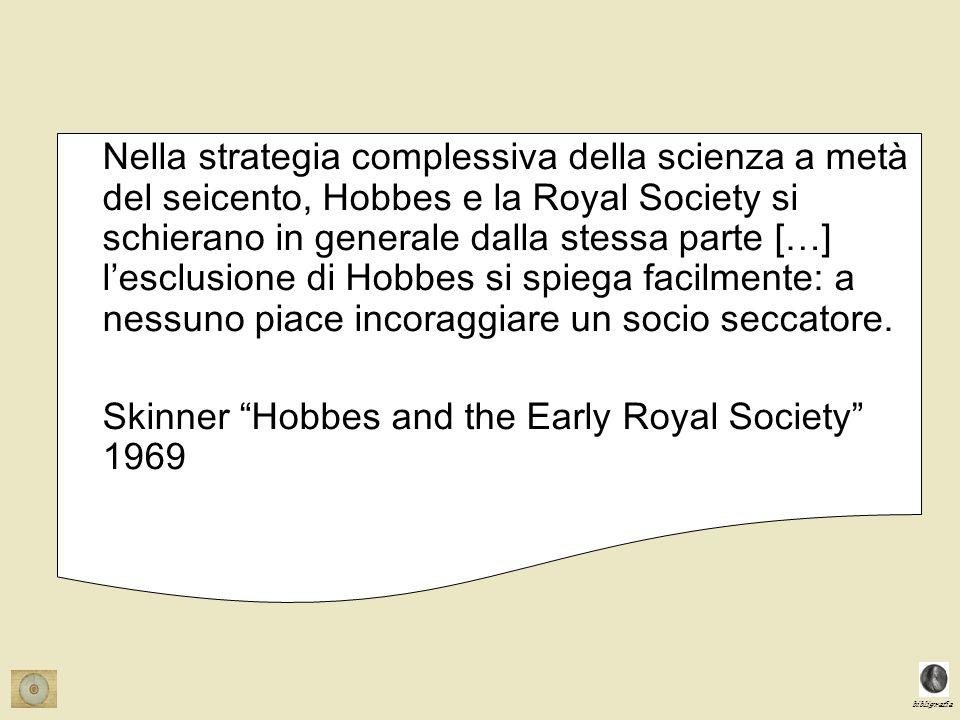 Nella strategia complessiva della scienza a metà del seicento, Hobbes e la Royal Society si schierano in generale dalla stessa parte […] l'esclusione di Hobbes si spiega facilmente: a nessuno piace incoraggiare un socio seccatore.